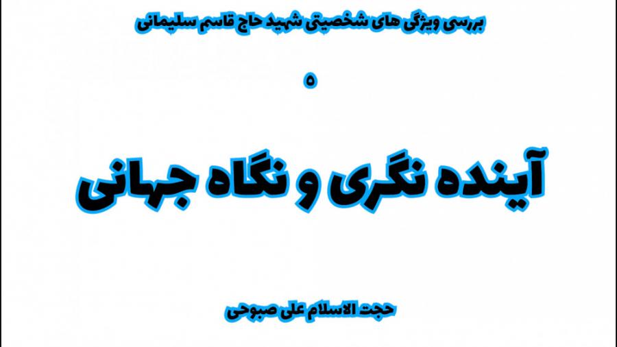 ویژگی های شخصیتی سردار حاج قاسم سلیمانی - آینده نگری و نگاه جهانی