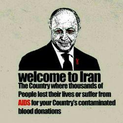 به ایران خوش آمدی  کشوری که به خاطر خون های آلوده تو هزاران نفر ایدز گرفتند و مردند.  فابیوس عامل و وارد کننده خون های آلوده به ایدز به ایران  میخواد بعد ده سال دوباره به همراه یه هئیت سیاسی به ایران بیاد.