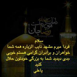 سلام امروز ۱۸/۴/1394 دارم میرم مشهد نایب الزیاره همه شما عزیزان هستم خوبی ،بدی دیدید شما به بزرگی خودتون ببخشید یاعلی