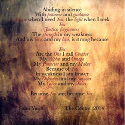 همواره در سکوت... با صبر و هدایت... تو آگاهی، وقتی به تو نیاز دارم؛ و نوری، وقتی تو را می جویم... عدالت، بخشش… قوت من در هنگام ضعف و عشق من... و عشق من، مستحکم است، زیرا تو تنها کسی هستی که من «خالق» می خوانمش...  اول و آخر من...  حافظ و آفریننده من... بخاطر تو… (آهنگ You- آلبوم مرکز)