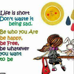 زندگی کوتاه است/ آن رابه هدرنده/ غمگین نباش/ همانی باش که هستی/ شادباش/ آزادباش/ همان چیزی باش که دوست داری باشی...