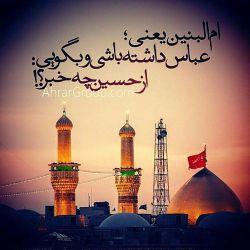 ام البنین یعنی؛ عباس داشته باشی و بگویی : از حسین چه خبر؟!