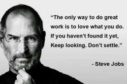 تنها راه خوب انجام دادن کارها این است که به آنچه انجام می دهی عشق بورزی. اگر هنوز چنین کاری را پیدا نکرده ای، به جست و جو ادامه بده. متوقف نشو.
