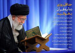 رهبر معظّم انقلاب: قرآن را بایستی از خودمان جدا نکنیم. دائم باید با قرآن مرتبط و مأنوس باشیم. حالا در روایات دارد که هر روز لااقل پنجاه آیهی قرآن بخوانید. این، یکی از معیارهاست ... غیر از آن قرآنی که در نماز میخوانید، چه نماز نافله، چه نماز فریضه، قرآن را باز کنید، بنشینید، با حضور قلب، ده آیه، بیست آیه، پنجاه آیه، صد آیه بخوانید. قرآن را برای تدبّر کردن و فهمیدن و استفاده کردن بخوانید. http://qommpth.ir/main.php?langj=1