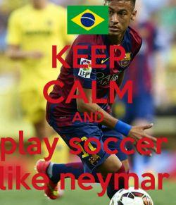 ❤ keep calm and play soccer like neymar❤