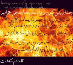 احساس میکنم در قیامت از خدا یک چیز بخواهم قبل از ورودم به جهنم فقط یک پیمانه از می بهشتیش به من بدهد و وارد جهنمم کند. میخواهم بدانم می اش قویتر است یا آتشش ... ....که اگر آتشش را بعد خوردن می اش احساس کنم, چه ضرری کرده اند اهل بهشت ... #هاشم_نگاشت