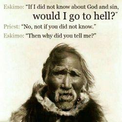 اسکیمو: اگر من چیزی درباره ی خدا و گناه ندانم آیا بازهم به جهنم میروم؟ کشیش: نه، اگر ندانی نمی روی. اسکیمو: پس چرا می خواهی این ها را به من بگویی!