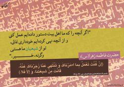 """حضرت زهرا(س): """"اگر آنچه را که ما اهل بیت دستور داده ایم عمل کنی و از آنچه نهی کرده ایم خودداری نمایی، تو از شیعیان ما هستی. وگرنه خیر."""""""