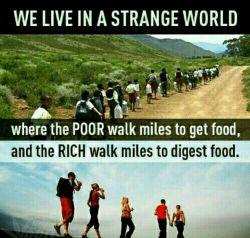 در دنیای عجیبی زندگی میکنیم اونى كه فقیره مایل ها راه میره تا غذا گیرش بیاد، و اونى كه ثروتمنده مایل ها راه میره تا غذاش هضم بشه...!!!