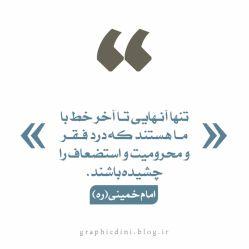 """""""تنها آنـهایى تـا آخر خط با مـا هستند که درد فـقـر و محرومیت و استضعاف را چشیده باشند."""" امام خمینی(ره)"""