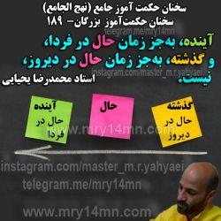 سخنان حکمت آموز بزرگان. سخنان حکمت آموز جامع. (نهج الجامع) سخنان استاد محمدرضا یحیایی. از برخی از این سخنان در کتاب:داستانهای حکمت آموز جامع(ذن جامع) استفاده شده است.شما میتوانید با تفکر و تأمل روی هریک از این سخنان دریچه ای به روی آگاهی تان بازشده و به رموز نهفته در آنها پی ببرید. برای هریک از این سخنان میتوان صفحات زیادی توضیح و تفصیل نوشت. کانال: https://telegram.me/mry14mn ؛ گذشته. حال . آینده. ذن. حضور. حضور قلب. امروز. مدیریت. فردا. دیروز. زمان. دریابید