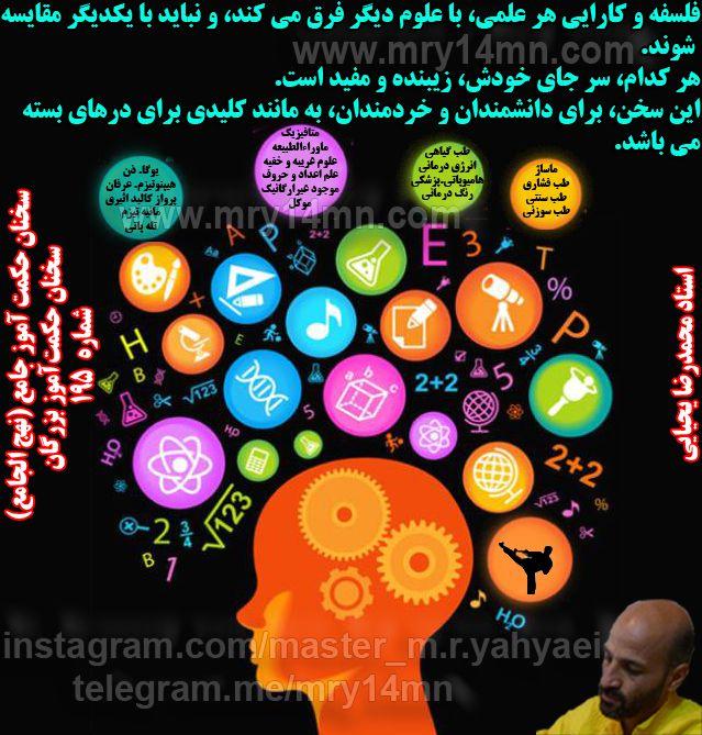سخنان حکمت آموز بزرگان. سخنان حکمت آموز جامع. (نهج الجامع) سخنان استاد محمدرضا یحیایی. از برخی از این سخنان در کتاب:داستانهای حکمت آموز جامع(ذن جامع) استفاده شده است.شما میتوانید با تفکر و تأمل روی هریک از این سخنان دریچه ای به روی آگاهی تان بازشده و به رموز نهفته در آنها پی ببرید. برای هریک از این سخنان میتوان صفحات زیادی توضیح و تفصیل نوشت. کانال: https://telegram.me/mry14mn ؛ علم. علوم. دانشمندان. خردمندان. متافیزیک. یوگا. انرژی درمانی. عرفان. طب سنتی. پزشکی. علوم غریبه. هنرهای رزمی و...