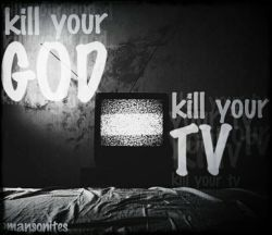Kill ur god.kill ur tv...