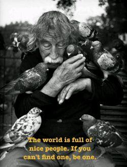 دنیا پر از آدمای خوبه، اگه نمیتونی پیداشون کنی، خودت یکی از اونا باش.
