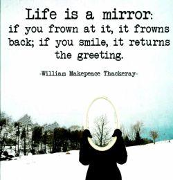 زندگی همانند آینه است  اگر اخم کنید او هم به شما اخم خواهد کرد اگر به او لبخند بزنید آنجاست که به شما خوش آمد میگوید.