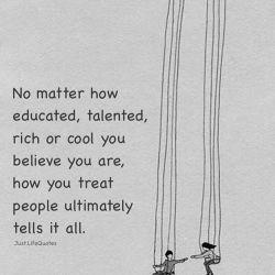 فرقی نمیکنه چقدر باور داری که تحصیل کرده، باهوش، پولدار یا با حال هستی، اینکه با ادما چطور رفتار میکنی سرانجام اون رو معلوم میکنه.