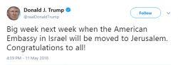 ذوقزدگی ترامپ از انتقال قریبالوقوع سفارت آمریکا به قدس رئیسجمهور آمریکا در پیامی توییتری ذوقزدگی خود را از قریبالوقوع بودن اجرای تصمیم یکجانبهاش درباره انتقال سفارت این کشور به قدس اشغالی نشان داد. او در پیام خود نوشت: هفته آینده (روز دوشنبه) زمانی که سفارت آمریکا در اسرائیل (به قدس) منتقل میشود، هفته بزرگی است. به همه تبریک میگویم!