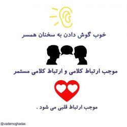 خوب گوش دادن به سخنان همسر موجب ارتباط کلامی و ارتباط کلامی مستمر موجب ارتباط قلبی می شود .