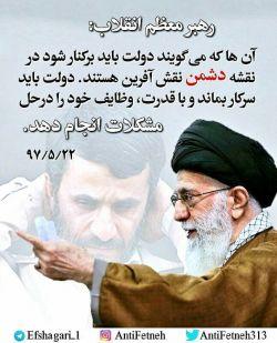 لطفاً جهت جلوگیری از #فتنه_پیش_رو دوستانتان را #تگ و اطلاع رسانی کنید. رهبر معظم انقلاب : آن ها که می گویند دولت باید برکنار شود در نقشه دشمن نقش آفرین هستند. دولت باید سرکار بماند و با قدرت ، وظایف خود را در حل مشکلات انجام دهد. 97/05/22   #لبیک_به_فرمان_امام_خامنه_ای  #نه_به_فراخوان_احمدی_نژاد  #دولت  #روشنگری  #فتنه_اکبر