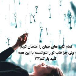 تمام کلید های جهان را امتحان کردم چرا نمیتوانم با این همه کلید قلب تو را باز کنم؟؟