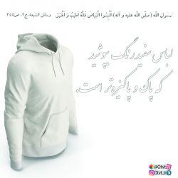 پیامبر اکرم صلّی الله علیه و آله فرمودند: اَلْبِسُوا الْبَیاضَ فَاِنَّهُ اَطیَبُ وَ اَطْهَرُ. لباس سفید رنگ بپوشید كه پاك و پاكیزهتر است. وسائل الشیعة، ج3، ص355