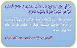 امام صادق علیه السلام فرمود: حركت مسلمان در مسیر بر آوردن حاجت مسلمان دیگر از هفتاد طواف خانه خدا بهتر است.