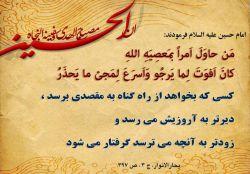 امام حسین (علیه السلام) فرمودند:کسی که بخواهد از راه گناه به مقصدی برسد،دیرتر به آرزویش می رسد و زودتر به آنچه می ترسد گرفتار می شود.    بحارالانوار،ج3،ص397